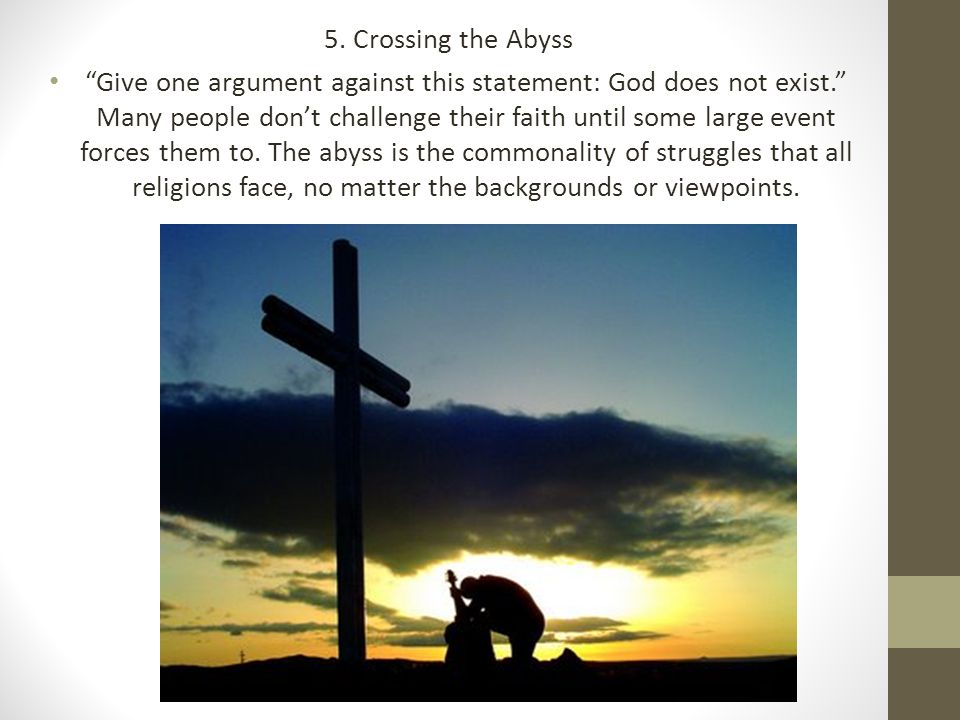 "5. Crossing the Abyss ""Give one argument against this statement: God does not exist."" Many people don't challenge their faith until some large event f"