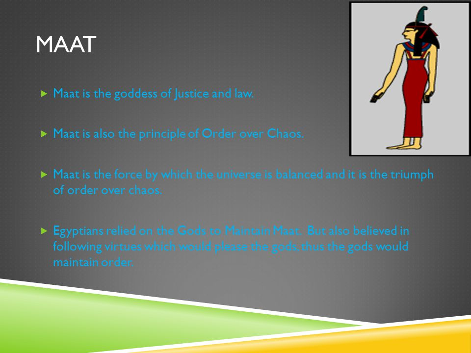 MAAT  Maat is the goddess of Justice and law. Maat is also the principle of Order over Chaos.