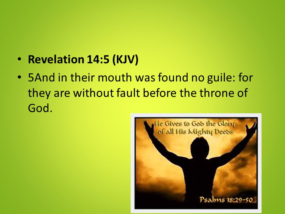 Revelation 14:5 (KJV) 5And in their mouth was found no guile: for they are without fault before the throne of God.