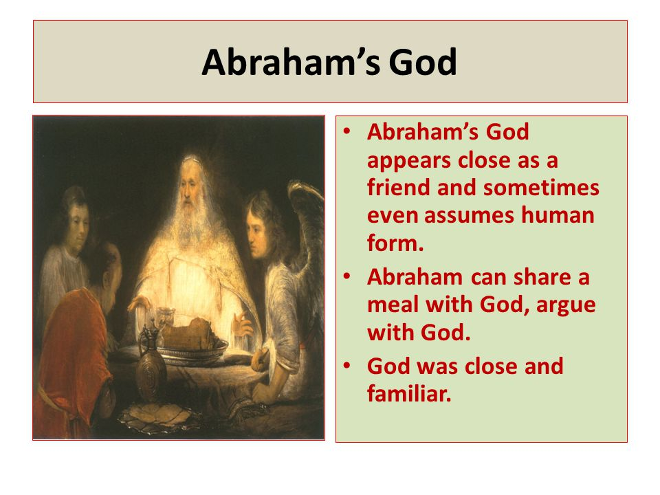 Abraham's God Abraham's God appears close as a friend and sometimes even assumes human form. Abraham can share a meal with God, argue with God. God wa