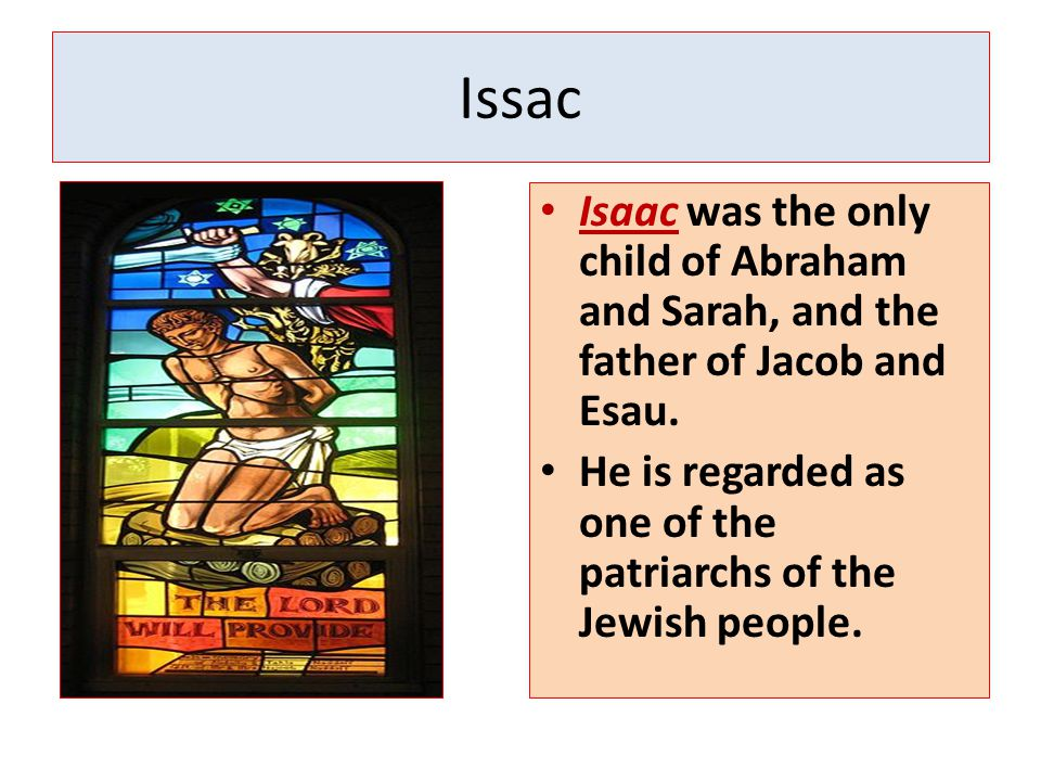 Issac Isaac was the only child of Abraham and Sarah, and the father of Jacob and Esau. He is regarded as one of the patriarchs of the Jewish people.