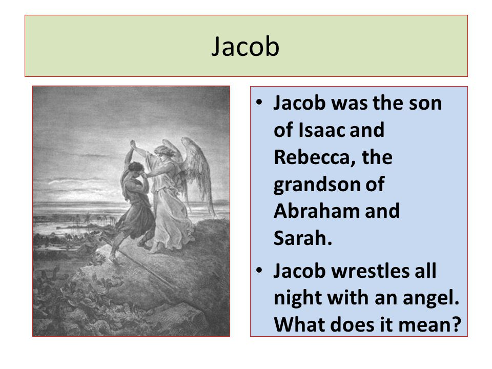 Jacob Jacob was the son of Isaac and Rebecca, the grandson of Abraham and Sarah. Jacob wrestles all night with an angel. What does it mean?