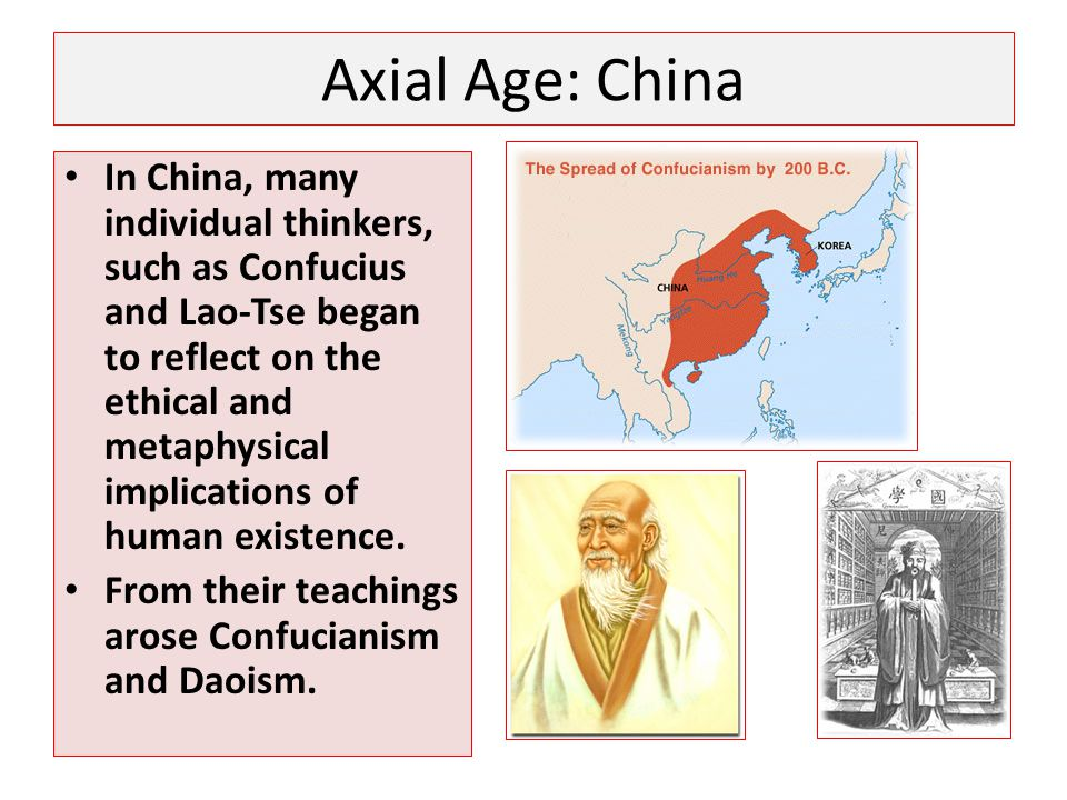 Axial Age: China In China, many individual thinkers, such as Confucius and Lao-Tse began to reflect on the ethical and metaphysical implications of hu