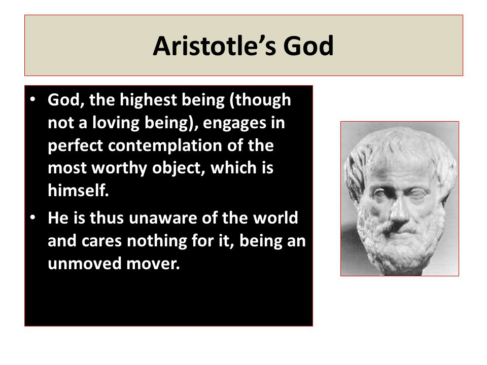 Aristotle's God God, the highest being (though not a loving being), engages in perfect contemplation of the most worthy object, which is himself. He i