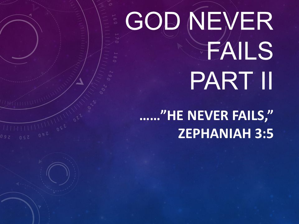 "GOD NEVER FAILS PART II ……""HE NEVER FAILS,"" ZEPHANIAH 3:5"