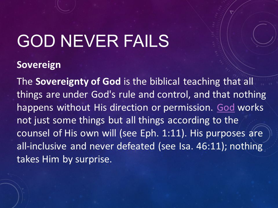 GOD NEVER FAILS Sovereign The Sovereignty of God is the biblical teaching that all things are under God's rule and control, and that nothing happens w