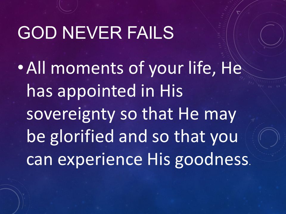 GOD NEVER FAILS All moments of your life, He has appointed in His sovereignty so that He may be glorified and so that you can experience His goodness.