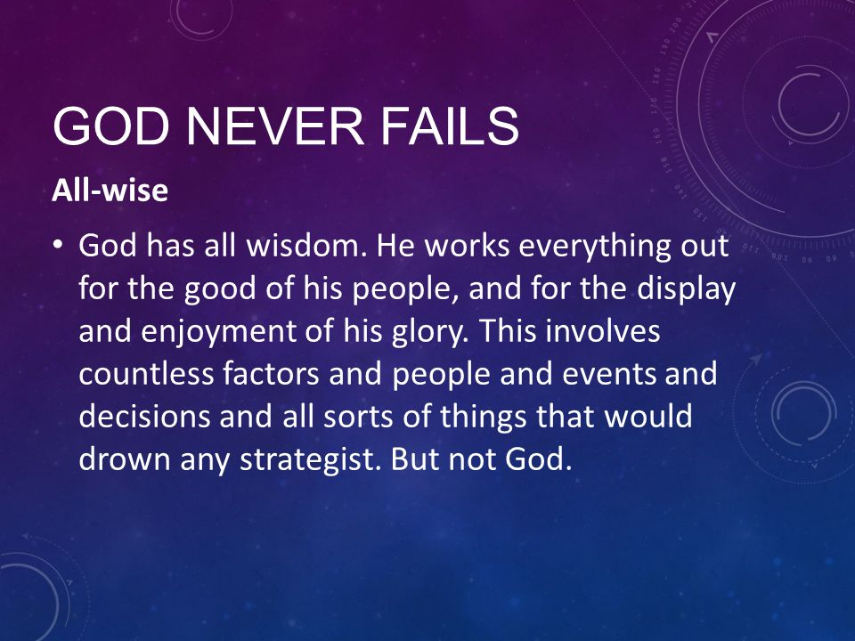 GOD NEVER FAILS All-wise God has all wisdom. He works everything out for the good of his people, and for the display and enjoyment of his glory. This