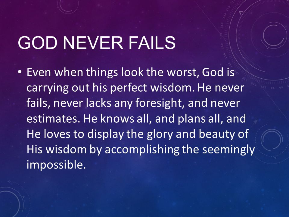 GOD NEVER FAILS Even when things look the worst, God is carrying out his perfect wisdom.