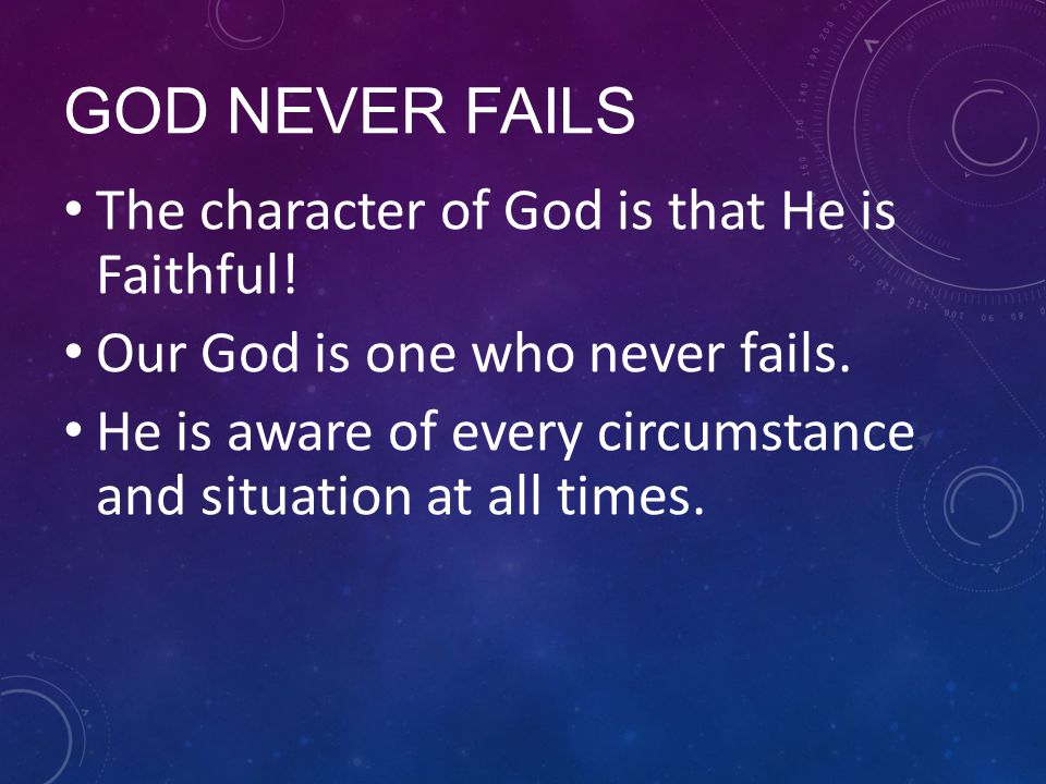 GOD NEVER FAILS The character of God is that He is Faithful.