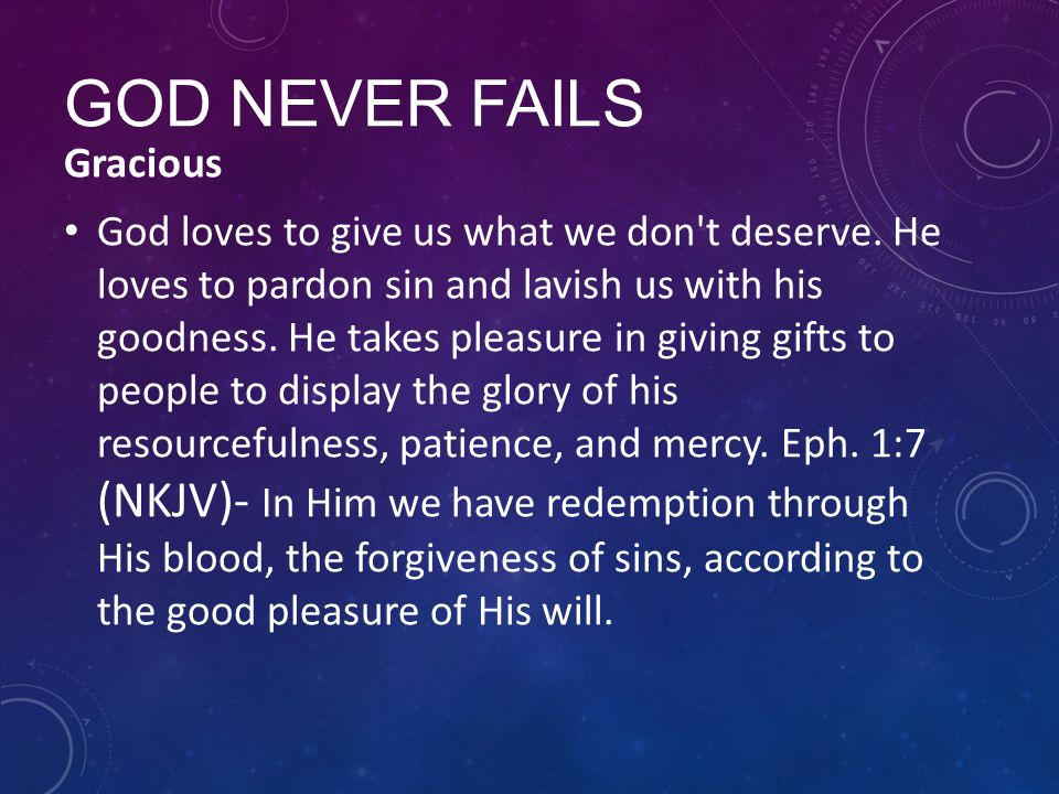 GOD NEVER FAILS Gracious God loves to give us what we don't deserve. He loves to pardon sin and lavish us with his goodness. He takes pleasure in givi