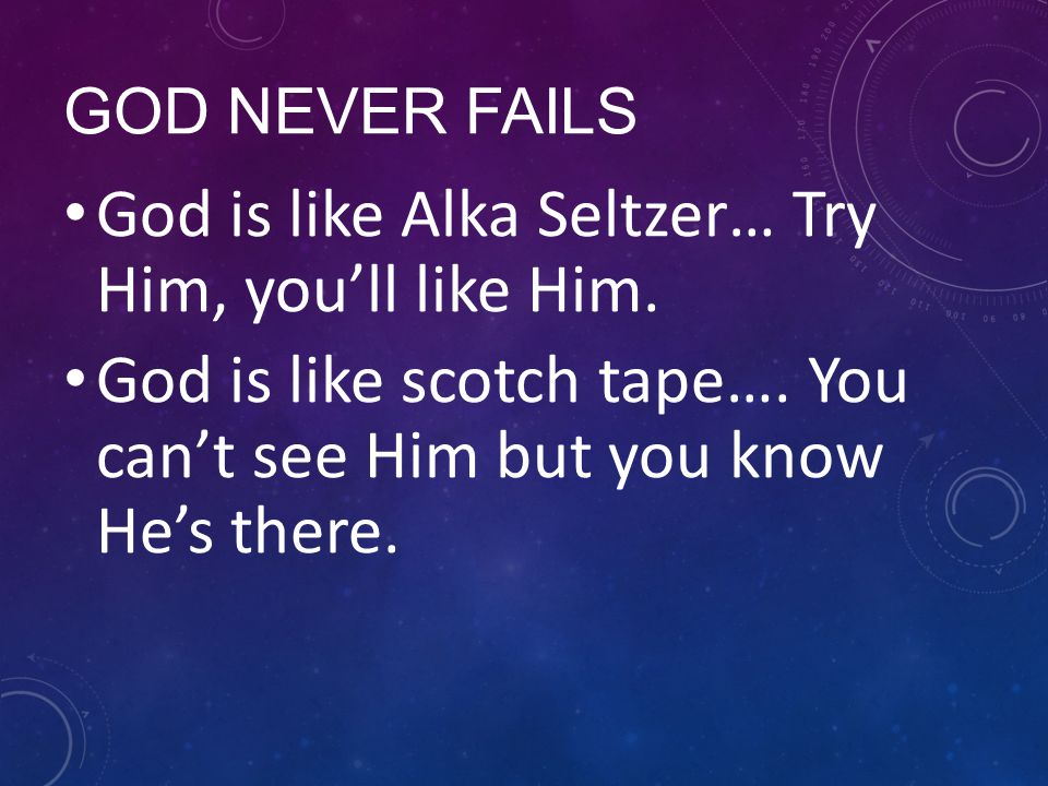 GOD NEVER FAILS God is like Alka Seltzer… Try Him, you'll like Him. God is like scotch tape…. You can't see Him but you know He's there.