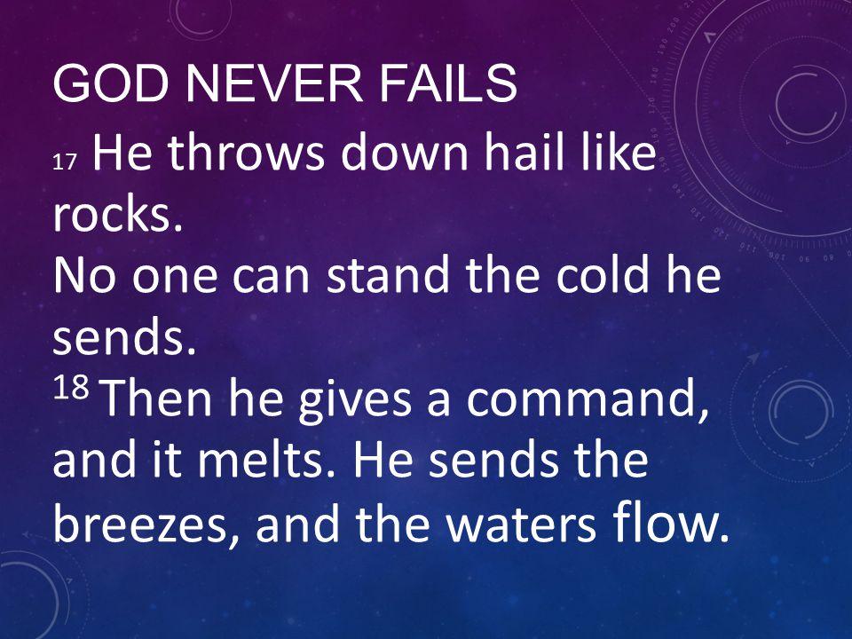 GOD NEVER FAILS 17 He throws down hail like rocks.