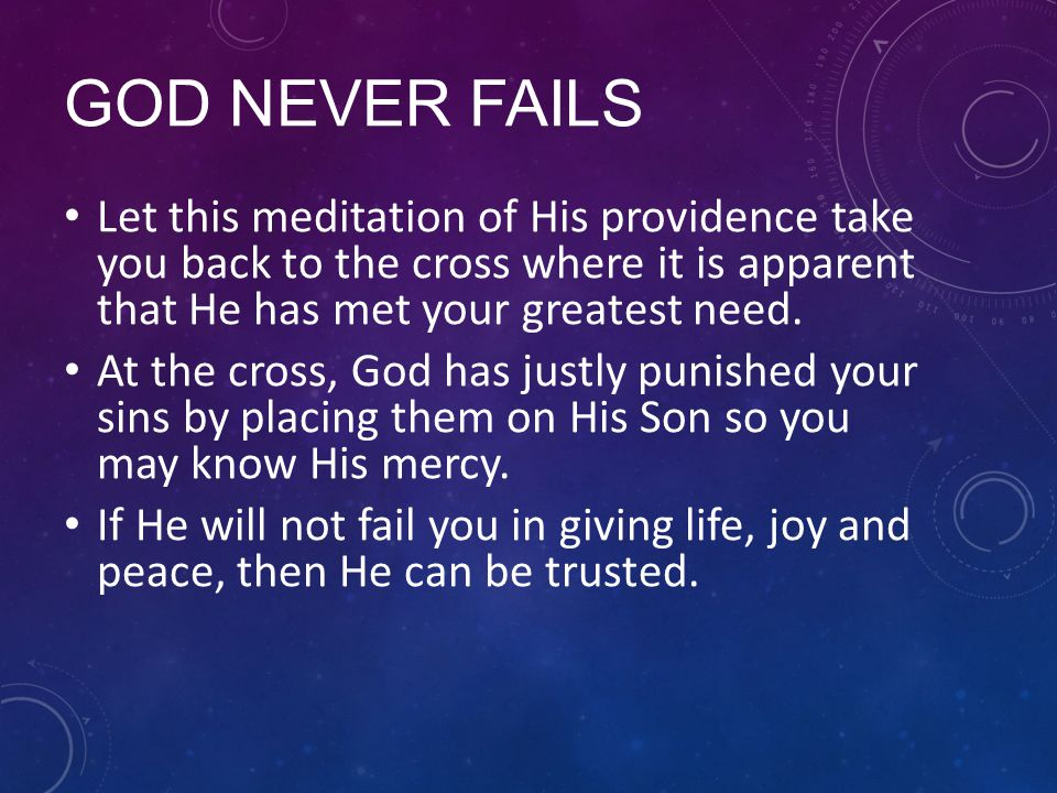 GOD NEVER FAILS Let this meditation of His providence take you back to the cross where it is apparent that He has met your greatest need. At the cross