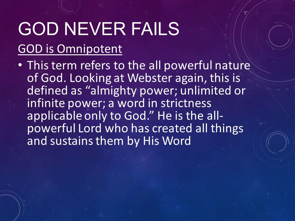 GOD NEVER FAILS GOD is Omnipotent This term refers to the all powerful nature of God.