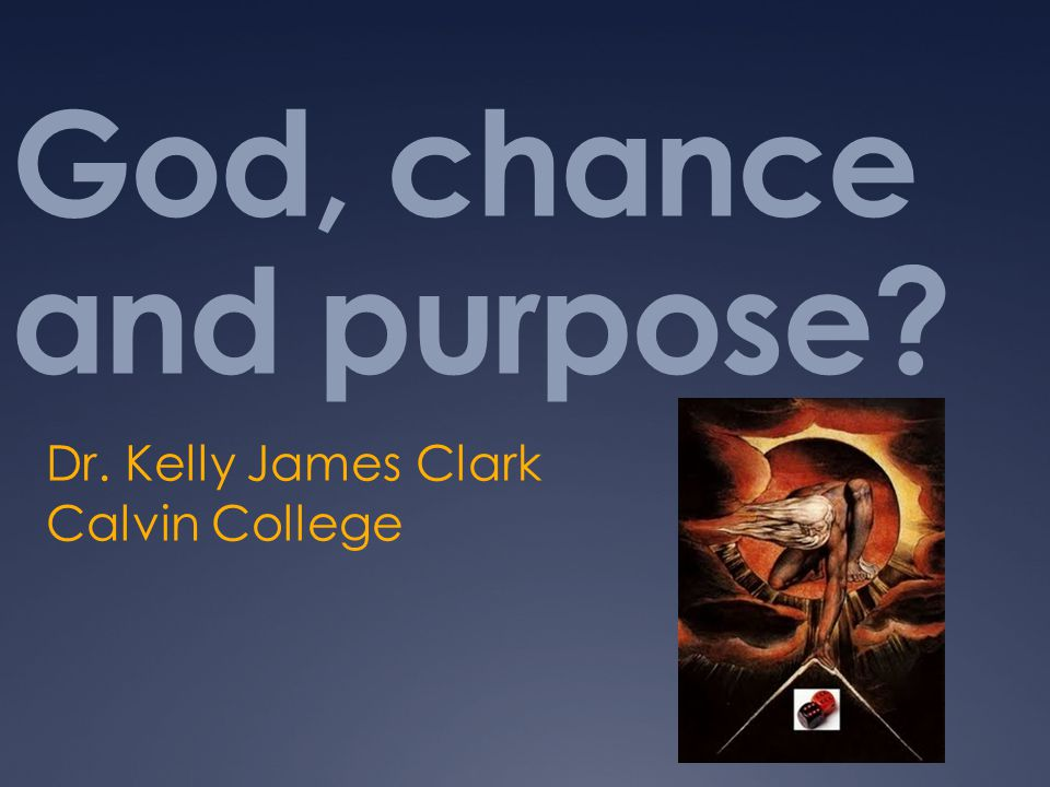 God, chance and purpose? Dr. Kelly James Clark Calvin College