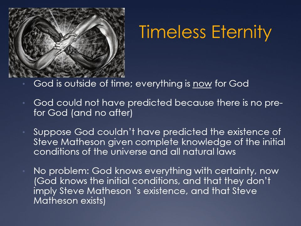 Timeless Eternity God is outside of time; everything is now for God God could not have predicted because there is no pre- for God (and no after) Suppo