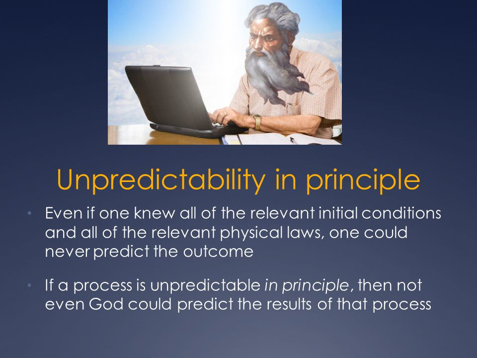 Unpredictability in principle Even if one knew all of the relevant initial conditions and all of the relevant physical laws, one could never predict t