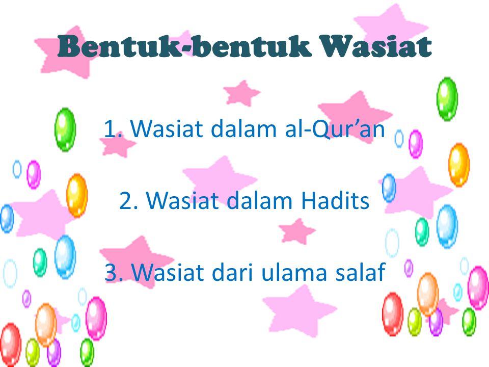 Bentuk-bentuk Wasiat 1. Wasiat dalam al-Qur'an 2. Wasiat dalam Hadits 3. Wasiat dari ulama salaf