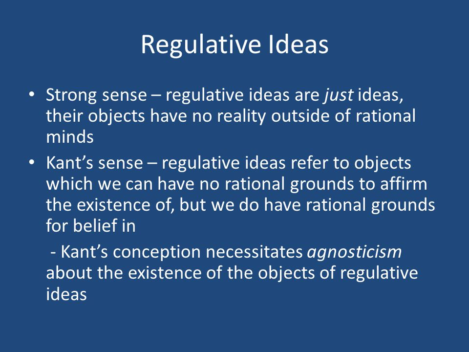 Regulative Ideas Strong sense – regulative ideas are just ideas, their objects have no reality outside of rational minds Kant's sense – regulative ideas refer to objects which we can have no rational grounds to affirm the existence of, but we do have rational grounds for belief in - Kant's conception necessitates agnosticism about the existence of the objects of regulative ideas