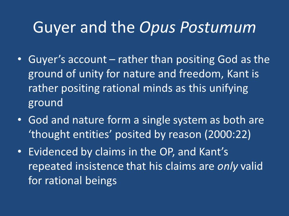Guyer and the Opus Postumum Guyer's account – rather than positing God as the ground of unity for nature and freedom, Kant is rather positing rational minds as this unifying ground God and nature form a single system as both are 'thought entities' posited by reason (2000:22) Evidenced by claims in the OP, and Kant's repeated insistence that his claims are only valid for rational beings