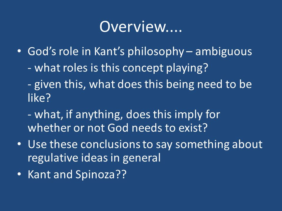 Kant and Spinoza (4) Spinoza's God + transcendental idealism = - avoids the problems of the fourth antinomy (as God is ground rather than cause) - God's grounding role is fulfilled - roles of summum bonum and ens realissimum are fulfilled - conception of God that's valid on theoretical as well as practical grounds - fits in with two-aspect reading of Kant