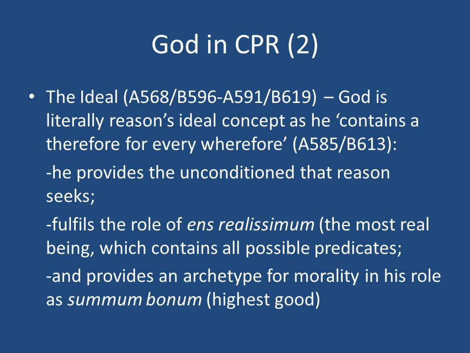 God in CPR (2) The Ideal (A568/B596-A591/B619) – God is literally reason's ideal concept as he 'contains a therefore for every wherefore' (A585/B613): -he provides the unconditioned that reason seeks; -fulfils the role of ens realissimum (the most real being, which contains all possible predicates; -and provides an archetype for morality in his role as summum bonum (highest good)