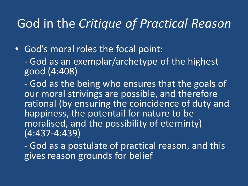 God in the Critique of Practical Reason God's moral roles the focal point: - God as an exemplar/archetype of the highest good (4:408) - God as the being who ensures that the goals of our moral strivings are possible, and therefore rational (by ensuring the coincidence of duty and happiness, the potentail for nature to be moralised, and the possibility of eterninty) (4:437-4:439) - God as a postulate of practical reason, and this gives reason grounds for belief