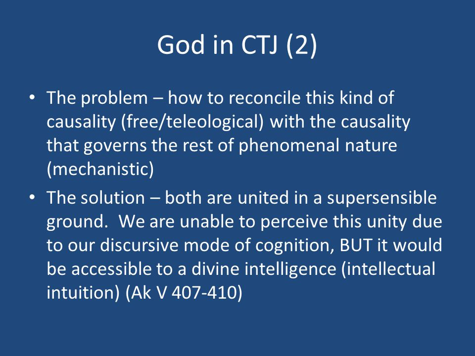 God in CTJ (2) The problem – how to reconcile this kind of causality (free/teleological) with the causality that governs the rest of phenomenal nature (mechanistic) The solution – both are united in a supersensible ground.