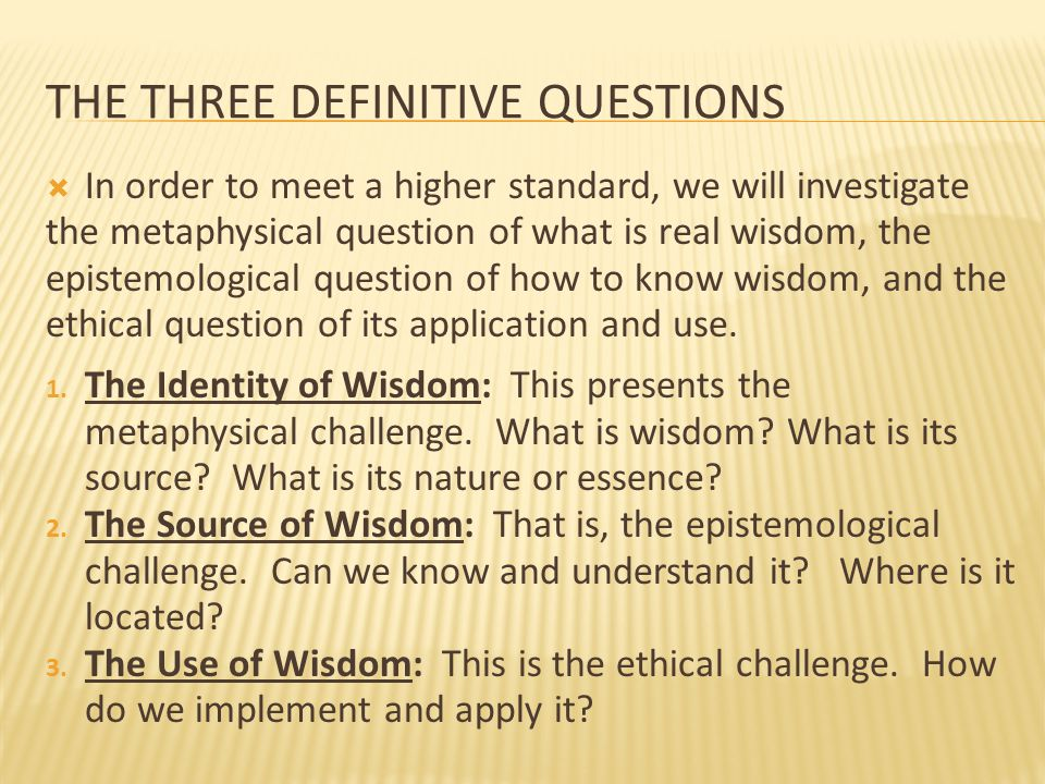THE THREE DEFINITIVE QUESTIONS  In order to meet a higher standard, we will investigate the metaphysical question of what is real wisdom, the epistem