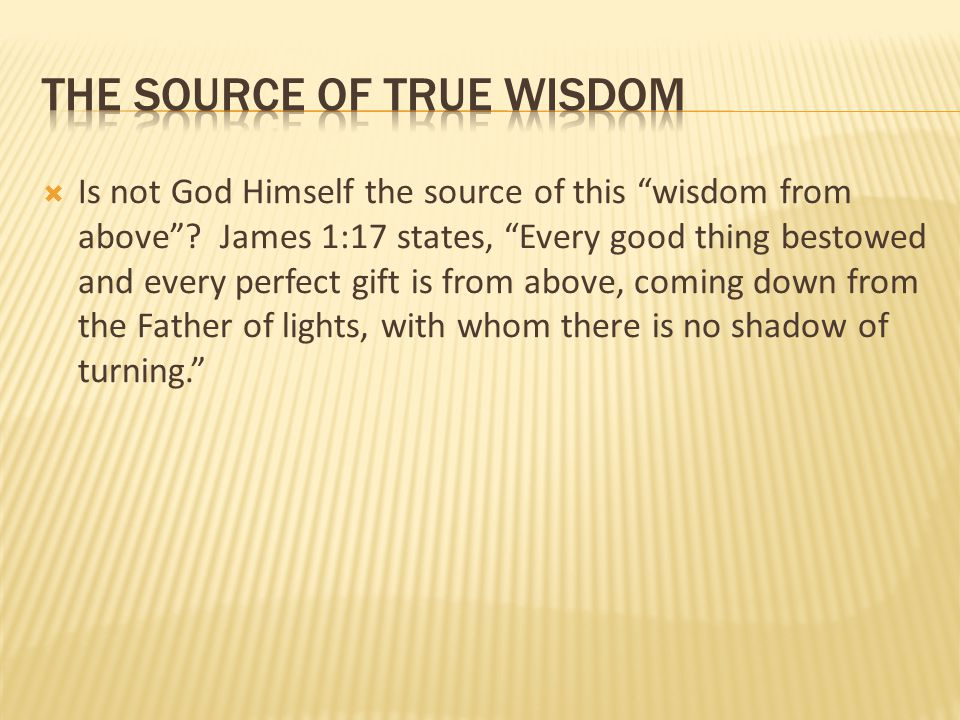 """ Is not God Himself the source of this """"wisdom from above""""? James 1:17 states, """"Every good thing bestowed and every perfect gift is from above, comin"""