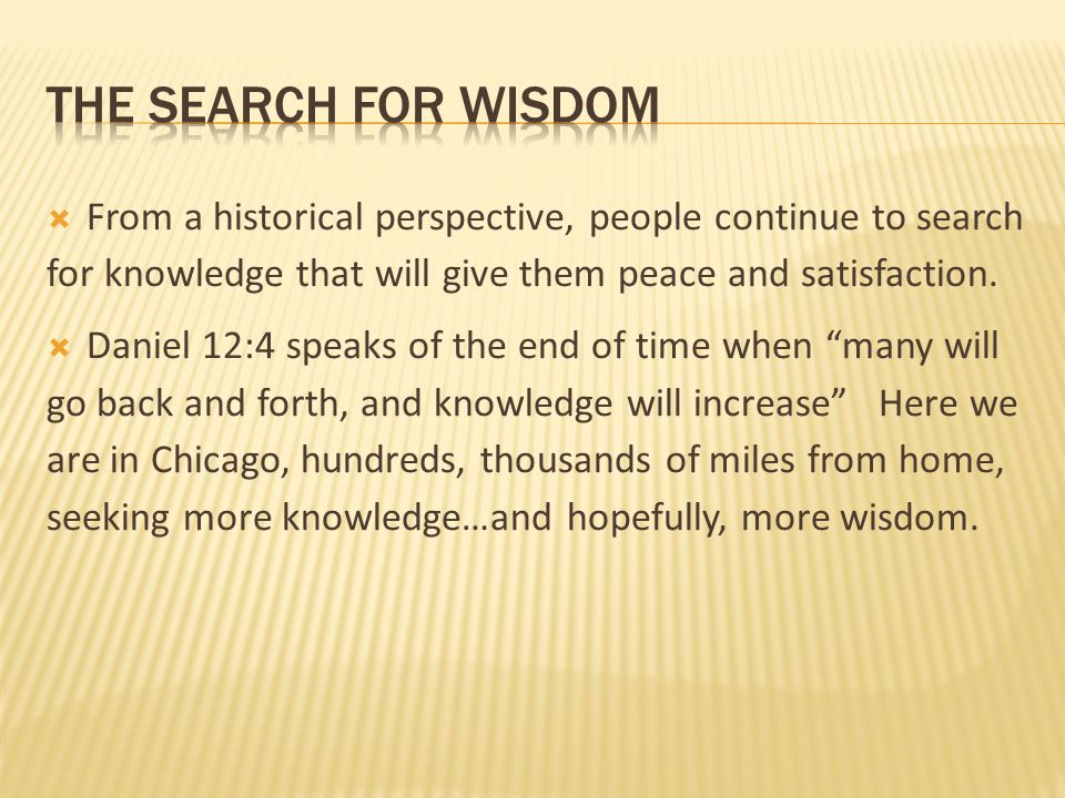  From a historical perspective, people continue to search for knowledge that will give them peace and satisfaction.  Daniel 12:4 speaks of the end o