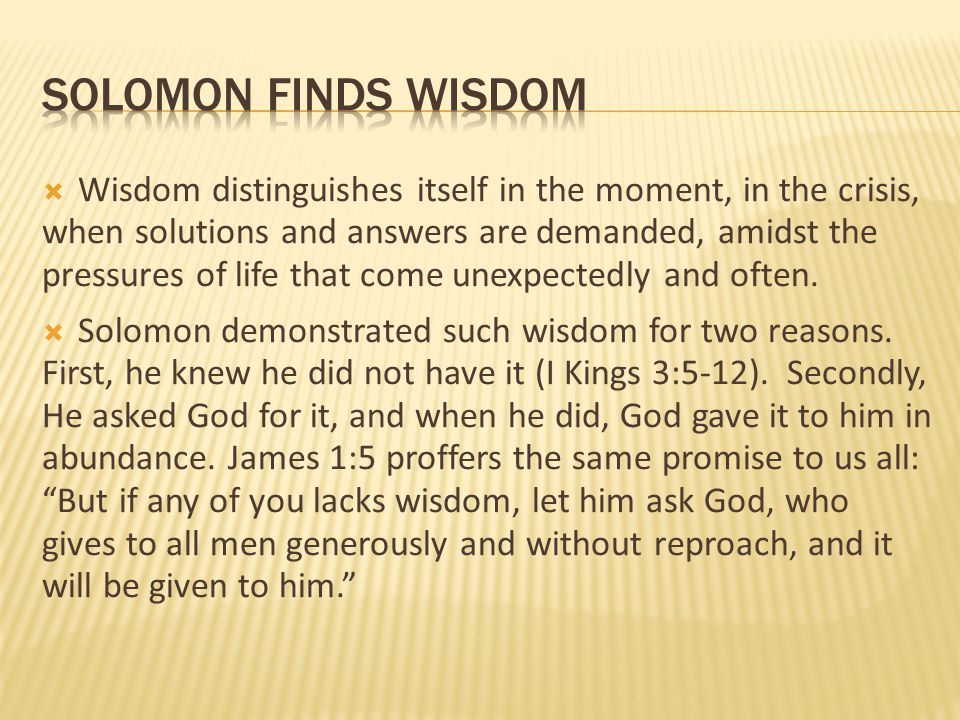  Wisdom distinguishes itself in the moment, in the crisis, when solutions and answers are demanded, amidst the pressures of life that come unexpected