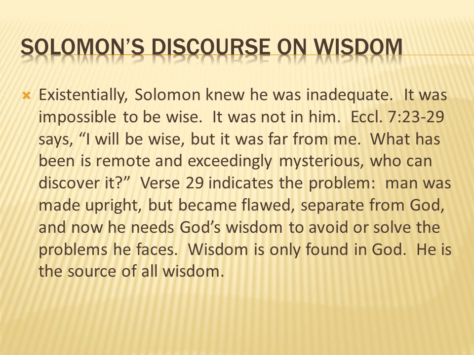 """ Existentially, Solomon knew he was inadequate. It was impossible to be wise. It was not in him. Eccl. 7:23-29 says, """"I will be wise, but it was far"""