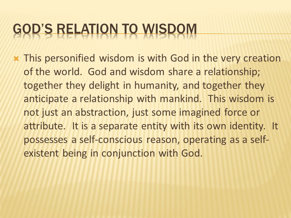  This personified wisdom is with God in the very creation of the world. God and wisdom share a relationship; together they delight in humanity, and t