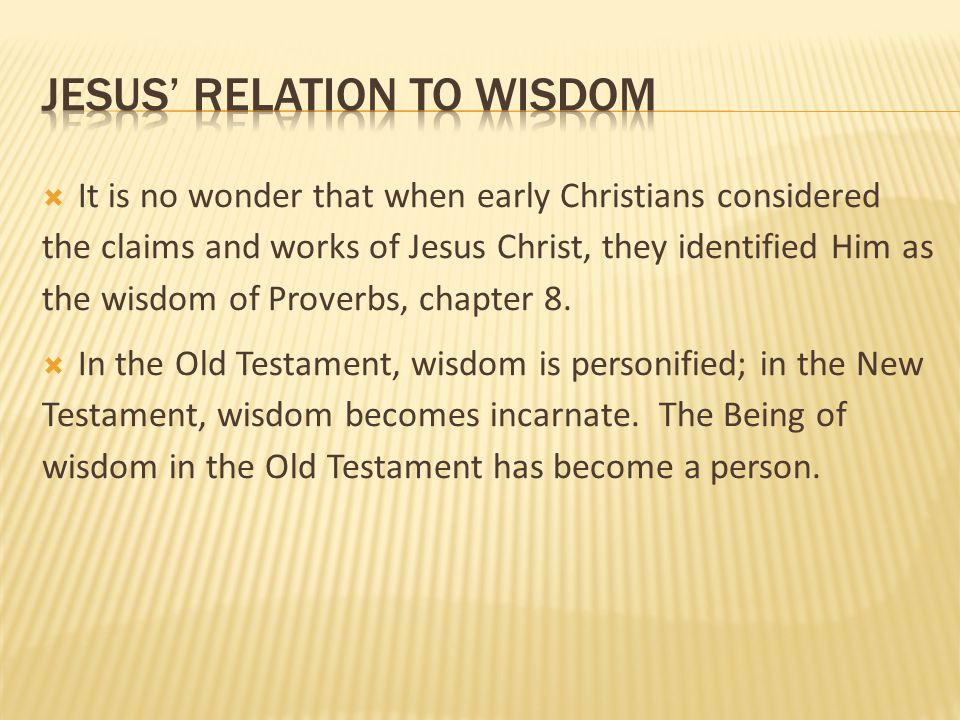  It is no wonder that when early Christians considered the claims and works of Jesus Christ, they identified Him as the wisdom of Proverbs, chapter 8