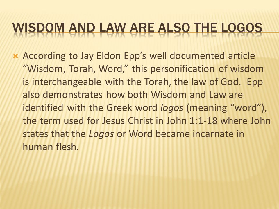 """ According to Jay Eldon Epp's well documented article """"Wisdom, Torah, Word,"""" this personification of wisdom is interchangeable with the Torah, the la"""