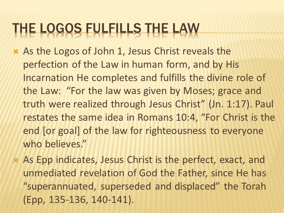  As the Logos of John 1, Jesus Christ reveals the perfection of the Law in human form, and by His Incarnation He completes and fulfills the divine ro