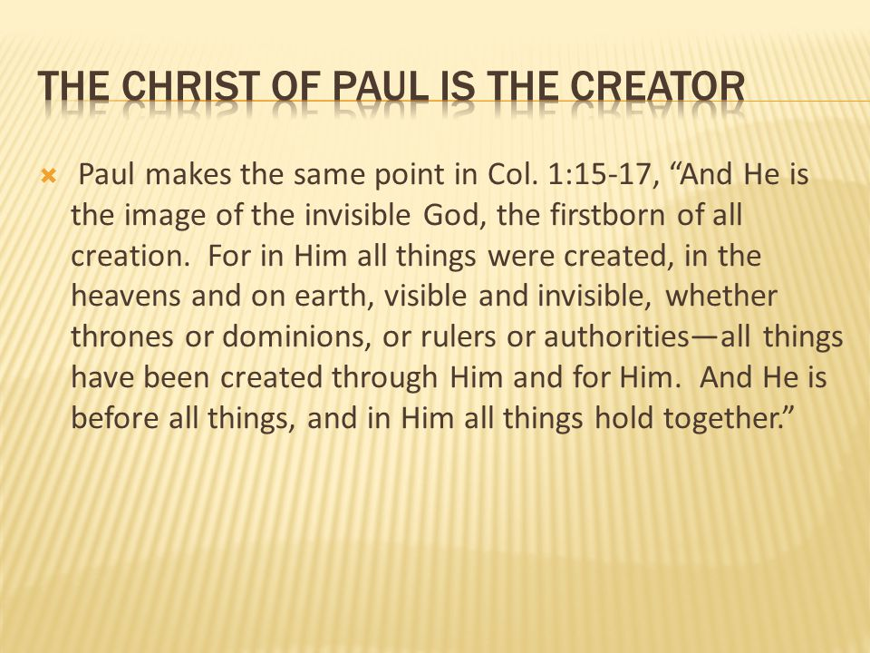 """ Paul makes the same point in Col. 1:15-17, """"And He is the image of the invisible God, the firstborn of all creation. For in Him all things were crea"""