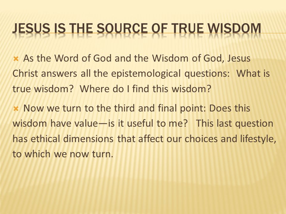  As the Word of God and the Wisdom of God, Jesus Christ answers all the epistemological questions: What is true wisdom? Where do I find this wisdom?