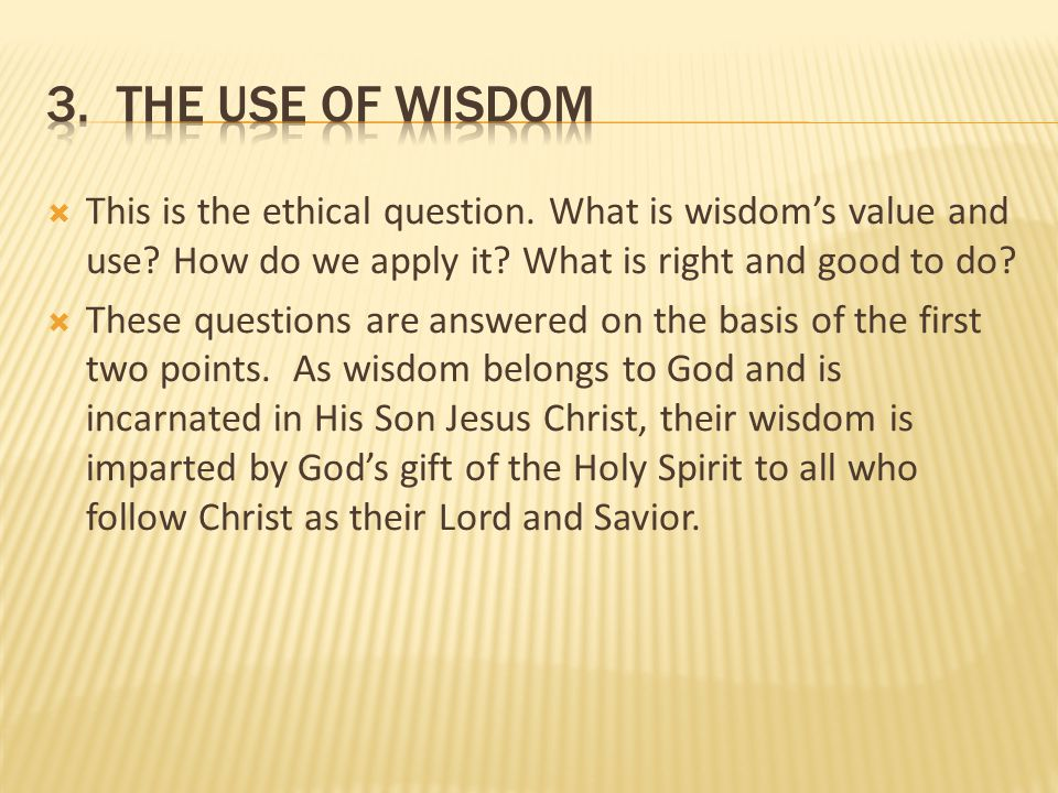  This is the ethical question. What is wisdom's value and use? How do we apply it? What is right and good to do?  These questions are answered on th