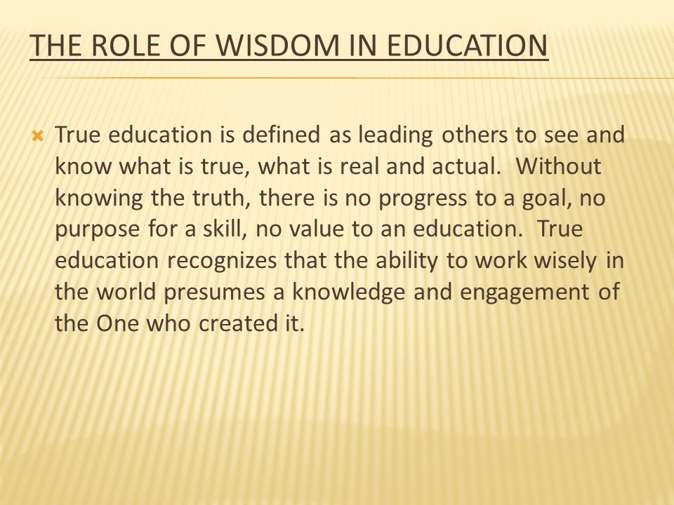 THE ROLE OF WISDOM IN EDUCATION  True education requires the wisdom of the all-wise Creator to be effective, a wisdom that comes from knowing God and His Word.