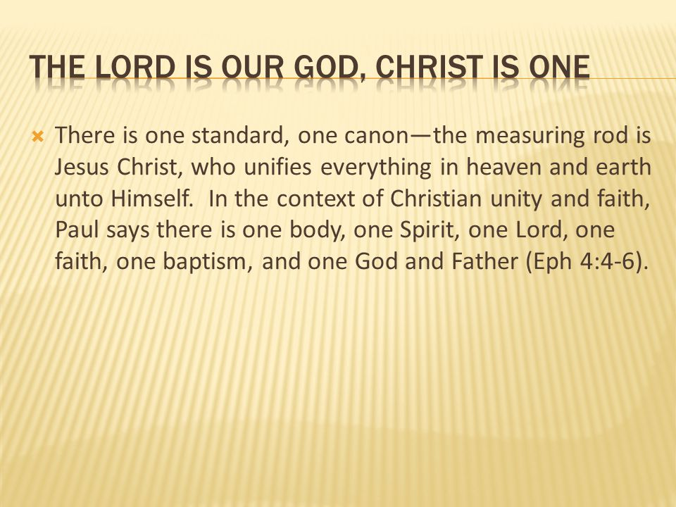  There is one standard, one canon—the measuring rod is Jesus Christ, who unifies everything in heaven and earth unto Himself. In the context of Chris