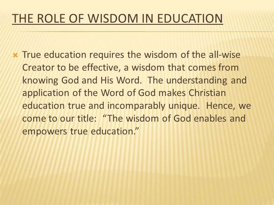 THE ROLE OF WISDOM IN EDUCATION  True education requires the wisdom of the all-wise Creator to be effective, a wisdom that comes from knowing God and