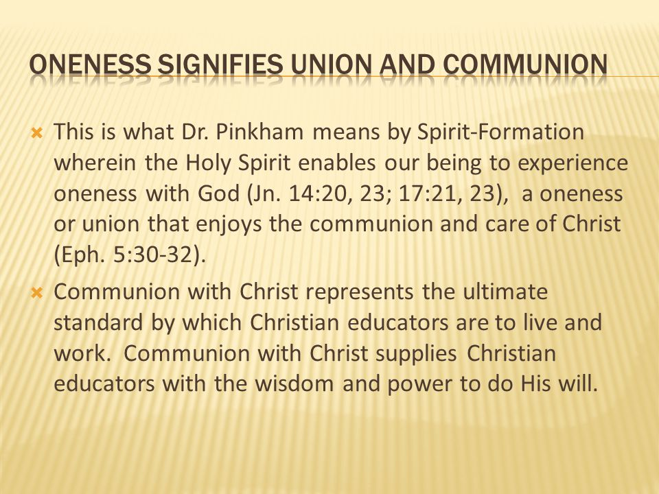  This is what Dr. Pinkham means by Spirit-Formation wherein the Holy Spirit enables our being to experience oneness with God (Jn. 14:20, 23; 17:21, 2
