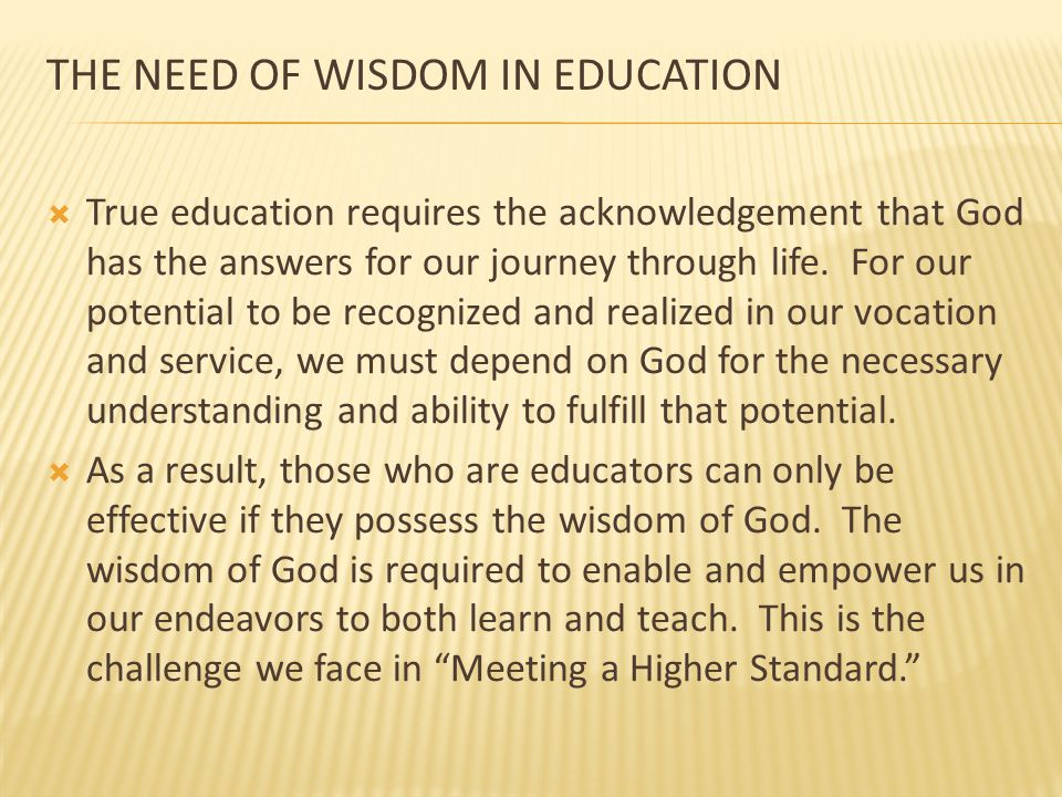 THE NEED OF WISDOM IN EDUCATION  True education requires the acknowledgement that God has the answers for our journey through life. For our potential