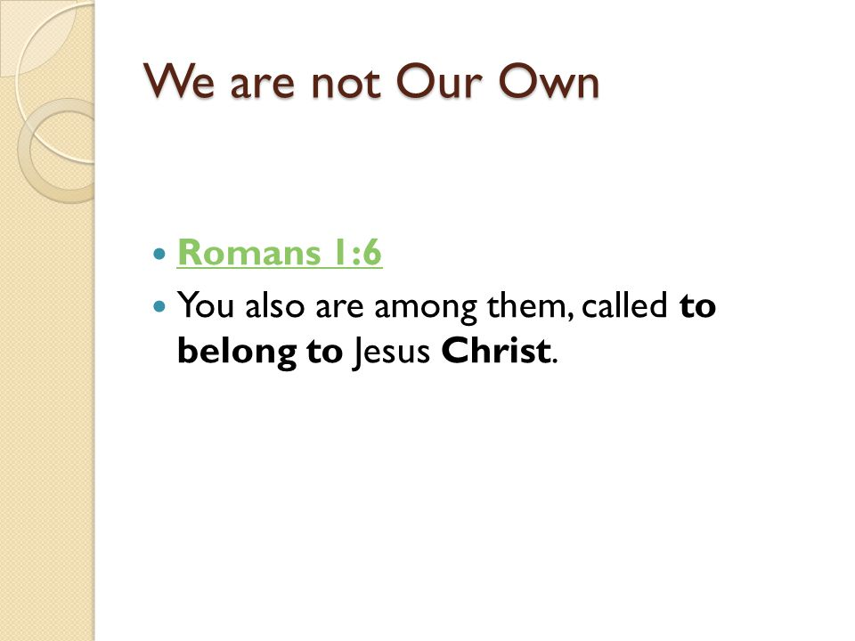 We are not Our Own Romans 1:6 You also are among them, called to belong to Jesus Christ.