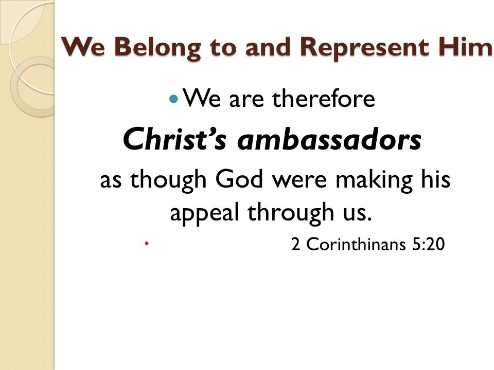 We Belong to and Represent Him We are therefore Christ's ambassadors as though God were making his appeal through us.
