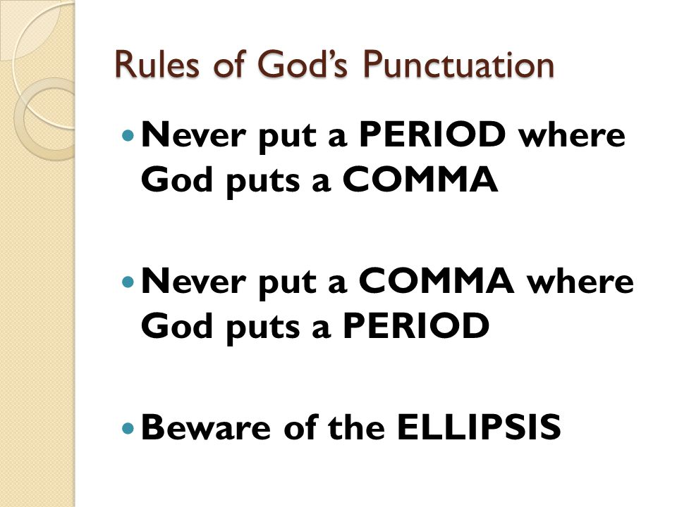 Rules of God's Punctuation Never put a PERIOD where God puts a COMMA Never put a COMMA where God puts a PERIOD Beware of the ELLIPSIS