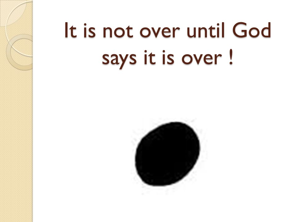 It is not over until God says it is over !